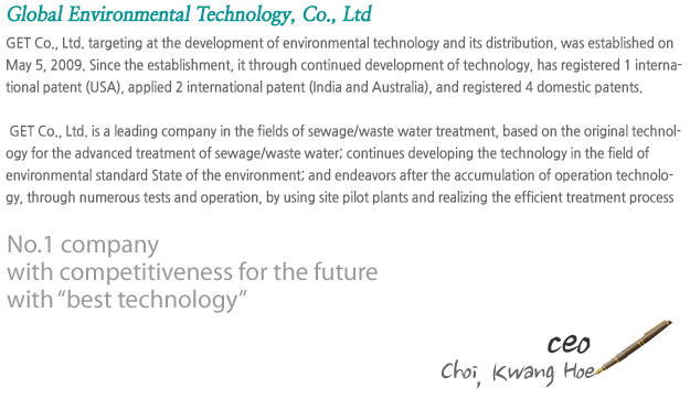 GET Co., Ltd. targeting at the development of environmental technology and its distribution, was established on May 5, 2009. Since the establishment, it through continued development of technology, has registered 1 international patent (USA), applied 2 international patent (India and Australia), and registered 4 domestic patents.